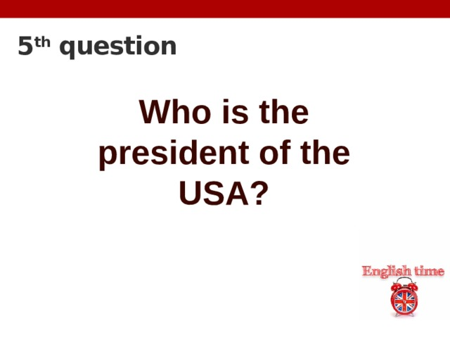 5 th question Who is the president of the USA?