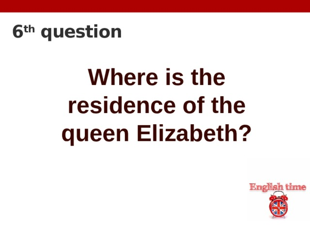 6 th question Where is the residence of the queen Elizabeth?