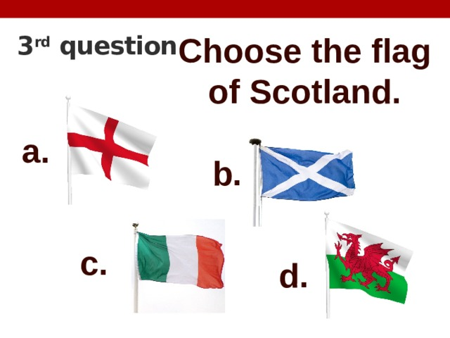 3 rd question Choose the flag of Scotland. a. b. c. d.