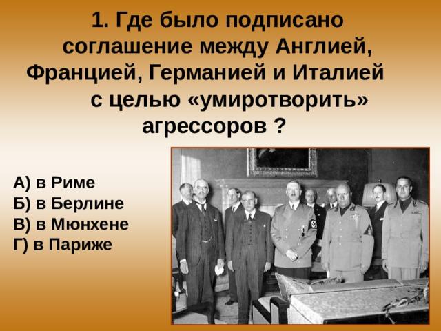 1. Где было подписано соглашение между Англией, Францией, Германией и Италией с целью «умиротворить» агрессоров ? А) в Риме Б) в Берлине В) в Мюнхене Г) в Париже
