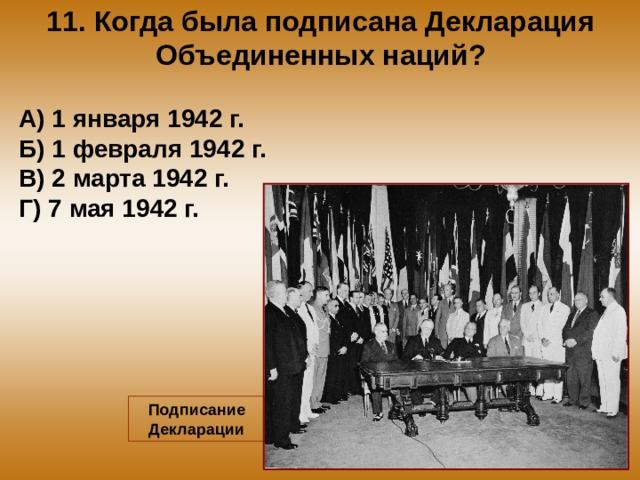 11. Когда была подписана Декларация Объединенных наций? А) 1 января 1942 г. Б) 1 февраля 1942 г. В) 2 марта 1942 г. Г) 7 мая 1942 г. Подписание Декларации