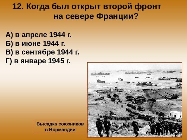 12. Когда был открыт второй фронт на севере Франции? А) в апреле 1944 г. Б) в июне 1944 г. В) в сентябре 1944 г. Г) в январе 1945 г. Высадка союзников в Нормандии