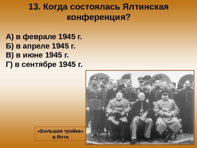 13. Когда состоялась Ялтинская конференция? А) в феврале 1945 г. Б) в апреле 1945 г. В) в июне 1945 г. Г) в сентябре 1945 г. «Большая тройка» в Ялте