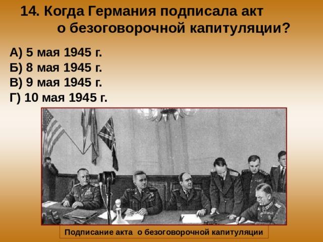 14. Когда Германия подписала акт о безоговорочной капитуляции? А) 5 мая 1945 г. Б) 8 мая 1945 г. В) 9 мая 1945 г. Г) 10 мая 1945 г. Подписание акта о безоговорочной капитуляции