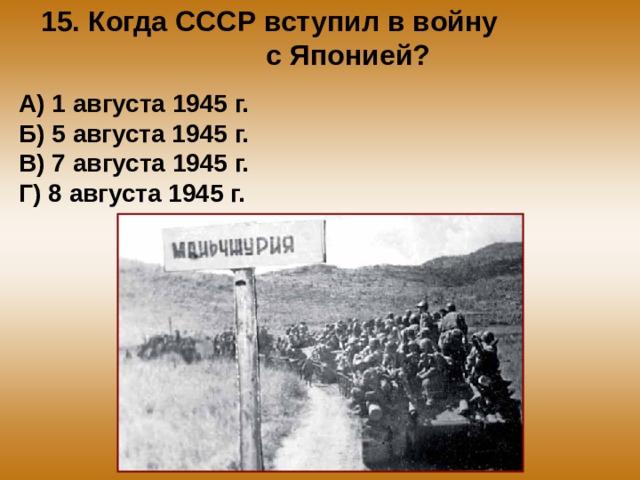 15. Когда СССР вступил в войну с Японией? А) 1 августа 1945 г. Б) 5 августа 1945 г. В) 7 августа 1945 г. Г) 8 августа 1945 г.