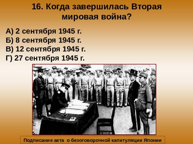 16. Когда завершилась Вторая мировая война? А) 2 сентября 1945 г. Б) 8 сентября 1945 г. В) 12 сентября 1945 г. Г) 27 сентября 1945 г. Подписание акта о безоговорочной капитуляции Японии