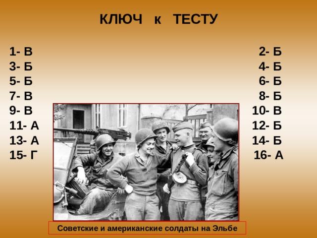 КЛЮЧ к ТЕСТУ 1- В 2- Б 3- Б 4- Б 5- Б 6- Б 7- В 8- Б 9- В 10- В 11- А 12- Б 13- А 14- Б 15- Г 16- А Советские и американские солдаты на Эльбе