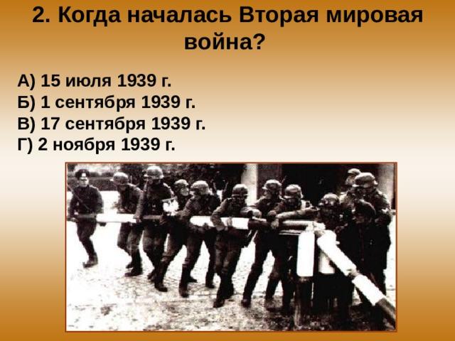 2. Когда началась Вторая мировая война? А) 15 июля 1939 г. Б) 1 сентября 1939 г. В) 17 сентября 1939 г. Г) 2 ноября 1939 г.