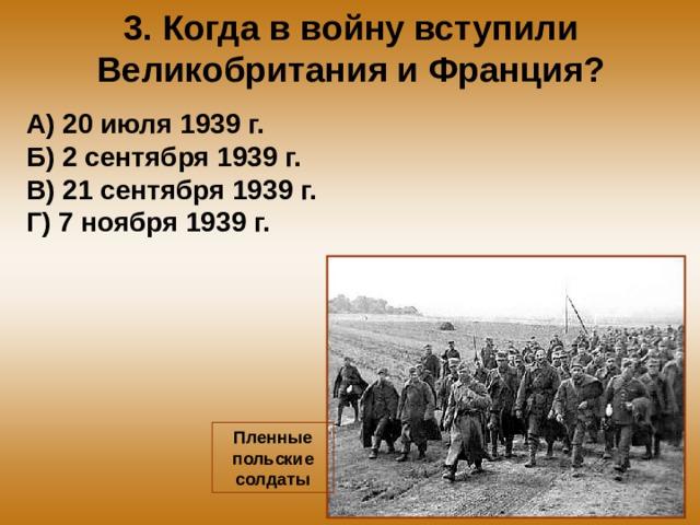 3. Когда в войну вступили Великобритания и Франция? А) 20 июля 1939 г. Б) 2 сентября 1939 г. В) 21 сентября 1939 г. Г) 7 ноября 1939 г. Пленные польские солдаты