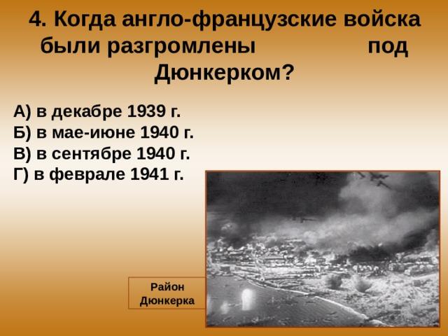 4. Когда англо-французские войска были разгромлены под Дюнкерком? А) в декабре 1939 г. Б) в мае-июне 1940 г. В) в сентябре 1940 г. Г) в феврале 1941 г. Район Дюнкерка