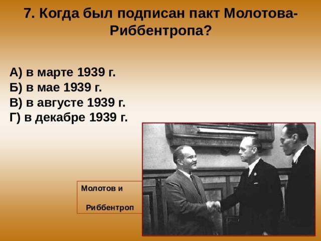 7. Когда был подписан пакт Молотова-Риббентропа? А) в марте 1939 г. Б) в мае 1939 г. В) в августе 1939 г. Г) в декабре 1939 г. Молотов и Риббентроп