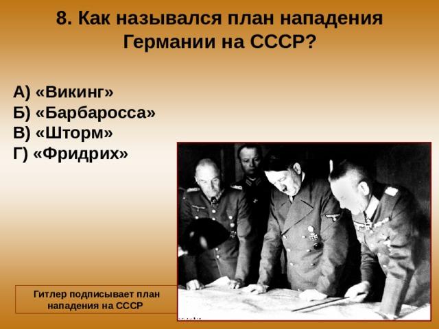 8. Как назывался план нападения Германии на СССР? А) «Викинг» Б) «Барбаросса» В) «Шторм» Г) «Фридрих» Гитлер подписывает план нападения на СССР