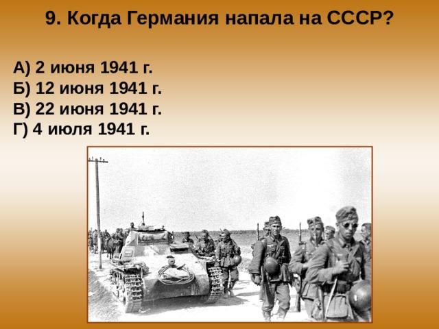 9. Когда Германия напала на СССР? А) 2 июня 1941 г. Б) 12 июня 1941 г. В) 22 июня 1941 г. Г) 4 июля 1941 г.