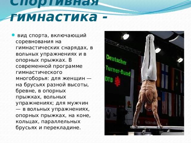 Спортивная гимнастика -  вид спорта, включающий соревнования на гимнастических снарядах, в вольных упражнениях и в опорных прыжках. В современной программе гимнастического многоборья: для женщин — на брусьях разной высоты, бревне, в опорных прыжках, вольных упражнениях; для мужчин — в вольных упражнениях, опорных прыжках, на коне, кольцах, параллельных брусьях и перекладине.