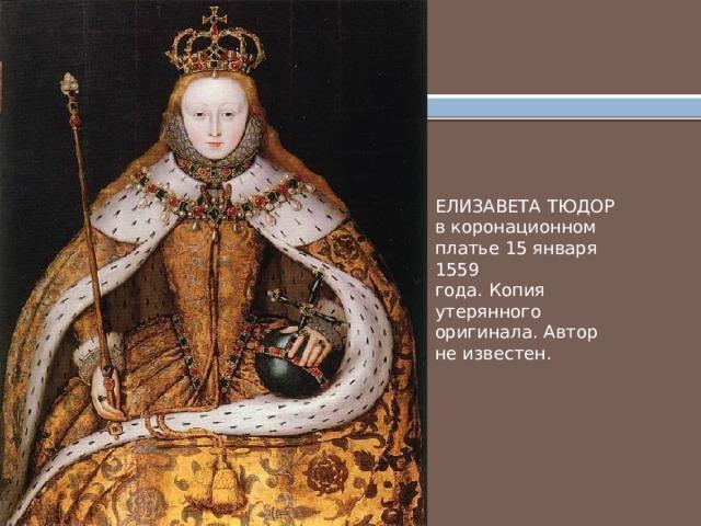 ЕЛИЗАВЕТА ТЮДОР в коронационном платье 15 января 1559 года. Копия утерянного оригинала. Автор не известен.