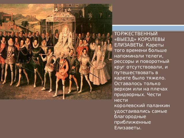ТОРЖЕСТВЕННЫЙ «ВЫЕЗД» КОРОЛЕВЫ ЕЛИЗАВЕТЫ. Кареты того времени больше напоминали телеги, рессоры и поворотный круг отсутствовали, и путешествовать в карете было тяжело. Оставалось только верхом или на плечах придворных. Чести нести королевский паланкин удостаивались самые благородные приближенные Елизаветы.