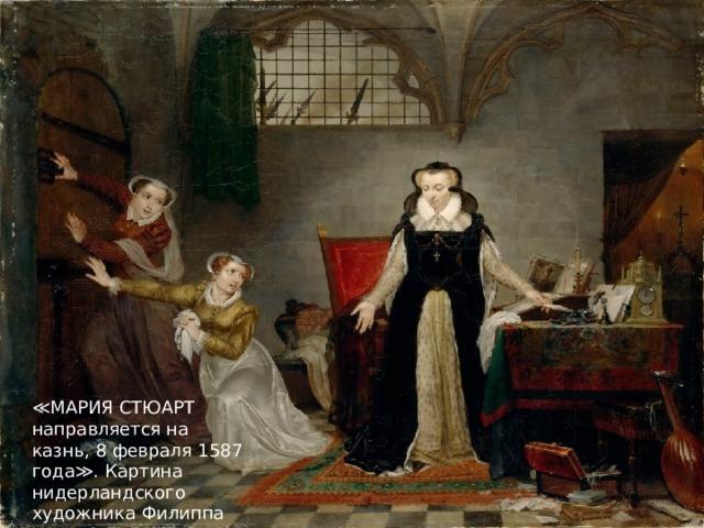 ≪ МАРИЯ СТЮАРТ направляется на казнь, 8 февраля 1587 года≫. Картина нидерландского художника Филиппа Жака Ван Бри.