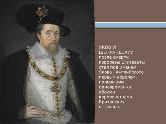 ЯКОВ VI ШОТЛАНДСКИЙ после смерти королевы Елизаветы стал под именем Якова I Английского первым королем, правившим одновременно обоими королевствами Британских островов.