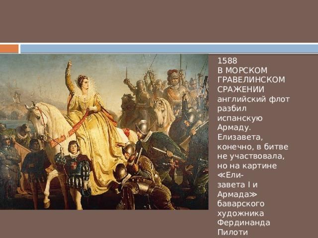 1588 В МОРСКОМ ГРАВЕЛИНСКОМ СРАЖЕНИИ английский флот разбил испанскую Армаду. Елизавета, конечно, в битве не участвовала, но на картине ≪Ели- завета I и Армада≫ баварского художника Фердинанда Пилоти 1876 года все же изображена.