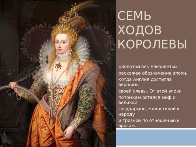 Семь ходов королевы «Золотой век Елизаветы» – расхожее обозначение эпохи, когда Англия достигла вершины своей славы. От этой эпохи потомкам остался миф о великой государыне, милостивой к народу и грозной по отношению к врагам.