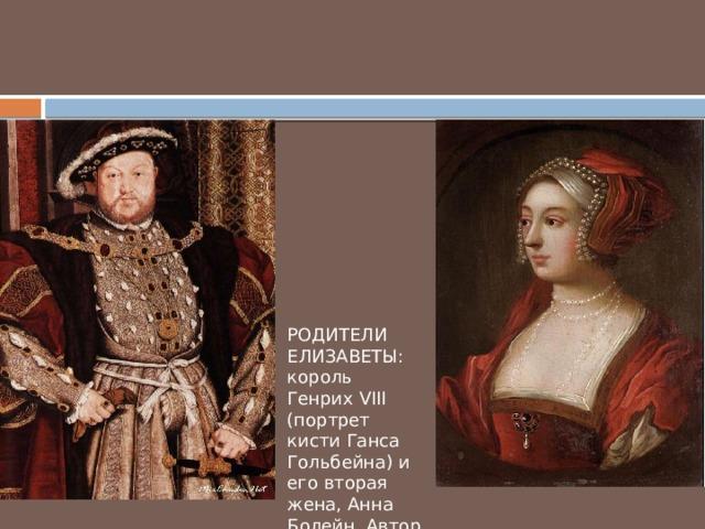 РОДИТЕЛИ ЕЛИЗАВЕТЫ: король Генрих VIII (портрет кисти Ганса Гольбейна) и его вторая жена, Анна Болейн. Автор не известен.