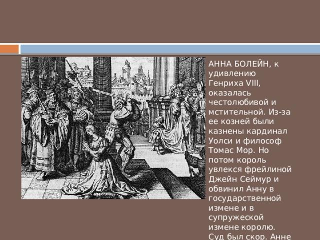 АННА БОЛЕЙН, к удивлению Генриха VIII, оказалась честолюбивой и мстительной. Из-за ее козней были казнены кардинал Уолси и философ Томас Мор. Но потом король увлекся фрейлиной Джейн Сеймур и обвинил Анну в государственной измене и в супружеской измене королю. Суд был скор. Анне отрубили голову 19 мая 1536 года.