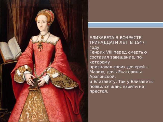 ЕЛИЗАВЕТА В ВОЗРАСТЕ ТРИНАДЦАТИ ЛЕТ. В 1547 году Генрих VIII перед смертью составил завещание, по которому признавал своих дочерей – Марию, дочь Екатерины Арагонской, и Елизавету. Так у Елизаветы появился шанс взойти на престол.