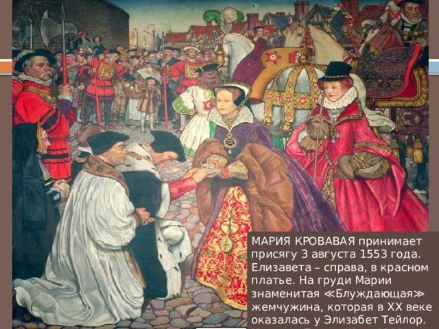 МАРИЯ КРОВАВАЯ принимает присягу 3 августа 1553 года. Елизавета – справа, в красном платье. На груди Марии знаменитая ≪Блуждающая≫ жемчужина, которая в XX веке оказалась у Элизабет Тейлор. Картина Биама Шоу. 1910 год.