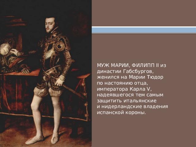 МУЖ МАРИИ, ФИЛИПП II из династии Габсбургов, женился на Марии Тюдор по настоянию отца, императора Карла V, надеявшегося тем самым защитить итальянские и нидерландские владения испанской короны.