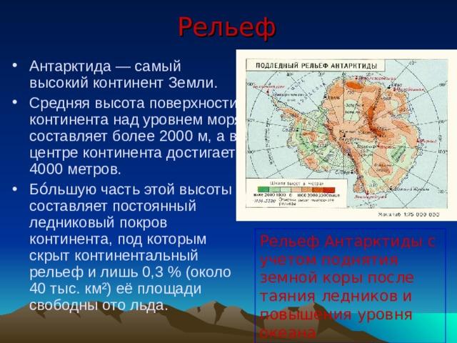 Рельеф Антарктида— самый высокий континент Земли. Средняя высота поверхности континента над уровнем моря составляет более 2000м, а в центре континента достигает 4000 метров. Бо́льшую часть этой высоты составляет постоянный ледниковый покров континента, под которым скрыт континентальный рельеф и лишь 0,3% (около 40 тыс. км²) её площади свободны ото льда.  Рельеф Антарктиды с учетом поднятия земной коры после таяния ледников и повышения уровня океана