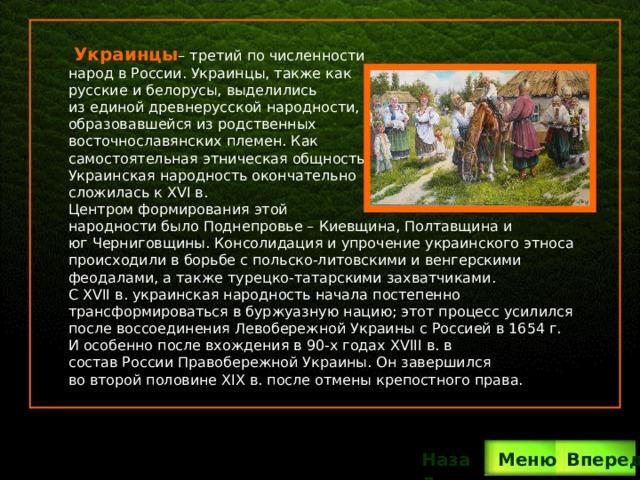 Украинцы – третий по численности народ в России. Украинцы, также как русские и белорусы, выделились из единой древнерусской народности, образовавшейся из родственных восточнославянских племен. Как самостоятельная этническая общность Украинская народность окончательно сложилась к XVI в. Центром формирования этой народности было Поднепровье – Киевщина, Полтавщина и юг Черниговщины. Консолидация и упрочение украинского этноса происходили в борьбе с польско-литовскими и венгерскими феодалами, а также турецко-татарскими захватчиками. С XVII в. украинская народность начала постепенно трансформироваться в буржуазную нацию; этот процесс усилился после воссоединения Левобережной Украины с Россией в 1654 г. И особенно после вхождения в 90-х годах XVIII в. в состав России Правобережной Украины. Он завершился во второй половине XIX в. после отмены крепостного права. Вперед Назад  Меню