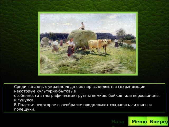 Среди западных украинцев до сих пор выделяются сохраняющие некоторые культурно-бытовые особенности этнографические группы лемков, бойков, или верховинцев, и гуцулов. В Полесье некоторое своеобразие продолжают сохранять литвины и полещуки. Вперед Назад  Меню