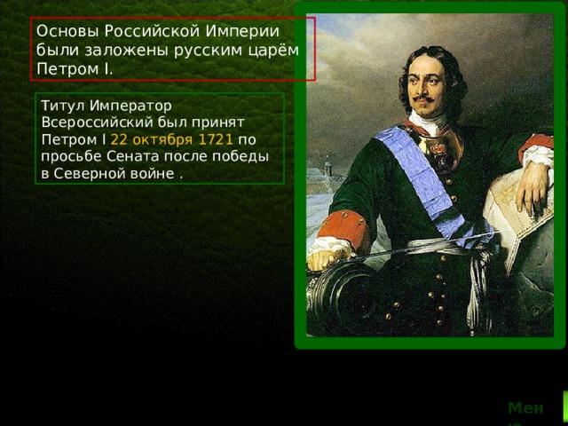 Основы Российской Империи были заложены русским царём Петром I. Титул Император Всероссийский был принят Петром I 22 октября 1721 по просьбе Сената после победы в Северной войне . Меню