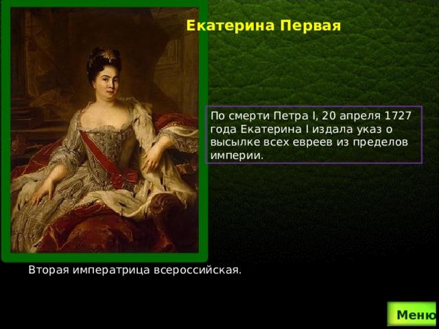 Екатерина Первая По смерти Петра I, 20 апреля 1727 года Екатерина I издала указ о высылке всех евреев из пределов империи. Вторая императрица всероссийская.  Меню