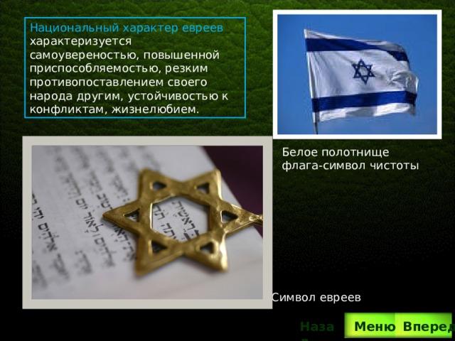 Символ евреев Национальный характер евреев характеризуется самоувереностью, повышенной приспособляемостью, резким противопоставлением своего народа другим, устойчивостью к конфликтам, жизнелюбием. Белое полотнище флага-символ чистоты Вперед Назад  Меню