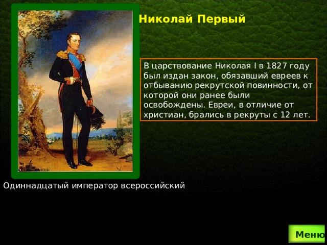 Николай Первый В царствование Николая I в 1827 году был издан закон, обязавший евреев к отбыванию рекрутской повинности, от которой они ранее были освобождены. Евреи, в отличие от христиан, брались в рекруты с 12 лет. Одиннадцатый император всероссийский  Меню