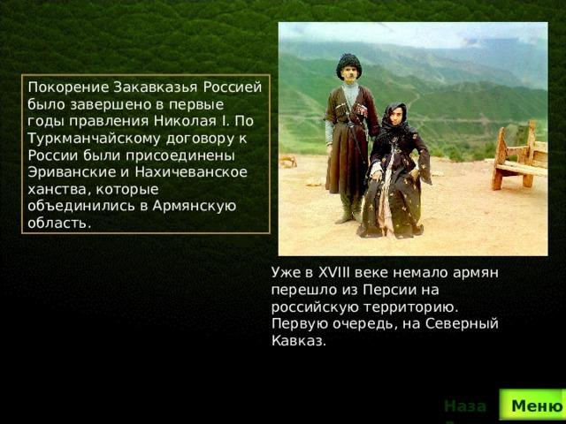 Покорение Закавказья Россией было завершено в первые годы правления Николая I. По Туркманчайскому договору к России были присоединены Эриванские и Нахичеванское ханства, которые объединились в Армянскую область. Уже в XVIII веке немало армян перешло из Персии на российскую территорию. Первую очередь, на Северный Кавказ. Назад  Меню