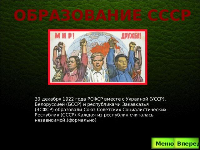 Образование ссср 30 декабря 1922 года РСФСР вместе с Украиной (УССР), Белоруссией (БССР) и республиками Закавказья (ЗСФСР) образовали Союз Советских Социалистических Республик (СССР).Каждая из республик считалась независимой.(формально) Вперед  Меню