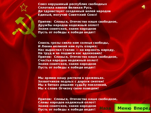 Союз нерушимый республик свободных Сплотила навеки Великая Русь. Да здравствует созданный волей народов Единый, могучий Советский Союз!  Припев: Славься, Отечество наше свободное, Дружбы народов надежный оплот! Знамя советское, знамя народное Пусть от победы к победе ведет!   Сквозь грозы сияло нам солнце свободы, И Ленин великий нам путь озарил: Нас вырастил Сталин — на верность народу, На труд и на подвиги нас вдохновил! Припев: Славься, Отечество наше свободное, Счастья народов надежный оплот! Знамя советское, знамя народное Пусть от победы к победе ведет!   Мы армию нашу растили в сраженьях. Захватчиков подлых с дороги сметем! Мы в битвах решаем судьбу поколений, Мы к славе Отчизну свою поведем!   Припев: Славься, Отечество наше свободное, Славы народов надежный оплот! Знамя советское, знамя народное Пусть от победы к победе ведет! Вперед Назад  Меню
