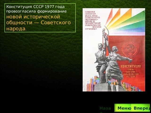 Конституция СССР 1977 года провозгласила формирование новой исторической общности— Советского народа . Вперед Назад  Меню