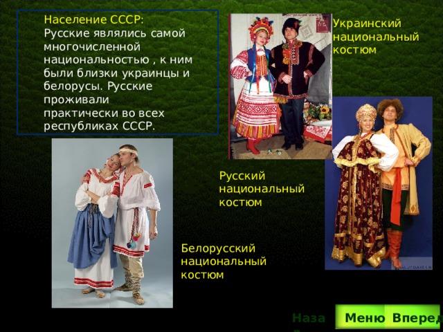 Население СССР: Русские являлись самой многочисленной национальностью , к ним были близки украинцы и белорусы. Русские проживали практически во всех республиках СССР. Украинский национальный костюм Русский национальный костюм Белорусский национальный костюм Вперед Назад  Меню