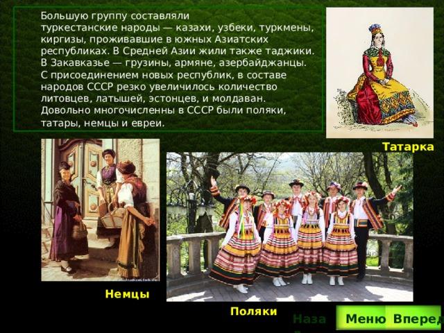 Большую группу составляли туркестанские народы— казахи, узбеки, туркмены, киргизы, проживавшие в южных Азиатских республиках. В Средней Азии жили также таджики. В Закавказье— грузины, армяне, азербайджанцы. С присоединением новых республик, в составе народов СССР резко увеличилось количество литовцев, латышей, эстонцев, и молдаван. Довольно многочисленны в СССР были поляки, татары, немцы и евреи . Татарка Немцы Поляки Вперед Назад  Меню