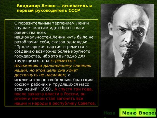 """Владимир Ленин— основатель и первый руководитель СССР С поразительным терпением Ленин внушает массам идею братства и равенства всех национальностей.Ленин чуть было не разоблачил себя, сказав однажды: """"Пролетарская партия стремится к созданию возможно более крупного государства, ибо это выгодно для трудящихся, она стремится к сближению и дальнейшему слиянию наций, но этой цели она хочет достигнуть не насилием , а исключительно свободным, братским союзом рабочих и трудящихся масс всех наций"""" 1050.. А спустя три года, после захвата власти в России, он огнем и мечом стал загонять все нации и народы в республику Советов. Вперед Назад  Меню"""