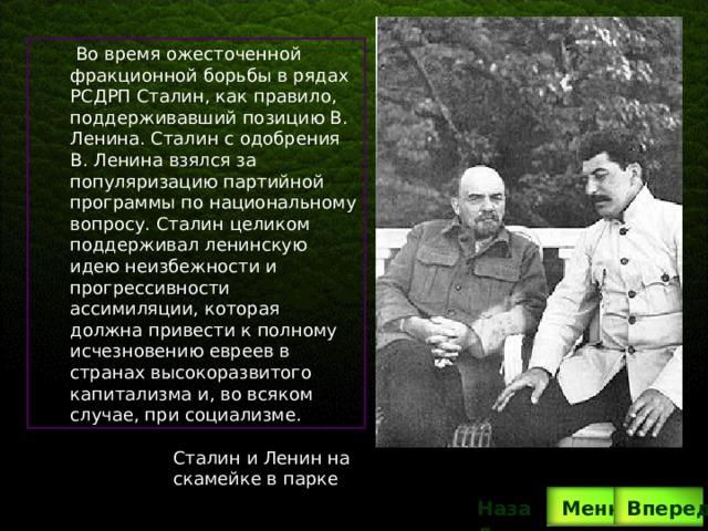 Во время ожесточенной фракционной борьбы в рядах РСДРП Сталин, как правило, поддерживавший позицию В. Ленина. Сталин с одобрения В. Ленина взялся за популяризацию партийной программы по национальному вопросу. Сталин целиком поддерживал ленинскую идею неизбежности и прогрессивности ассимиляции, которая должна привести к полному исчезновению евреев в странах высокоразвитого капитализма и, во всяком случае, при социализме. Сталин и Ленин на скамейке в парке Назад  Меню Вперед