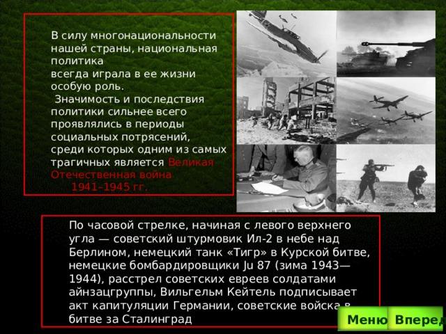 . В силу многонациональности нашей страны, национальная политика всегда играла в ее жизни особую роль.  Значимость и последствия политики сильнее всего проявлялись в периоды социальных потрясений, среди которых одним из самых трагичных является Великая Отечественная война  1941–1945 гг. По часовой стрелке, начиная с левого верхнего угла— советский штурмовик Ил-2 в небе над Берлином, немецкий танк «Тигр» в Курской битве, немецкие бомбардировщики Ju 87 (зима 1943—1944), расстрел советских евреев солдатами айнзацгруппы, Вильгельм Кейтель подписывает акт капитуляции Германии, советские войска в битве за Сталинград Вперед  Меню
