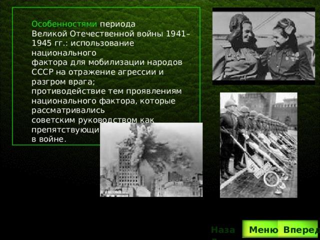Особенностями периода Великой Отечественной войны 1941–1945 гг.: использование национального фактора для мобилизации народов СССР на отражение агрессии и разгром врага; противодействие тем проявлениям национального фактора, которые рассматривались советским руководством как препятствующие достижению победы в войне. Вперед Назад  Меню