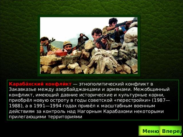Караба́хский конфли́кт  — этнополитический конфликт в Закавказье между азербайджанцами и армянами. Межобщинный конфликт, имеющий давние исторические и культурные корни, приобрёл новую остроту в годы советской «перестройки» (1987—1988), а в 1991—1994 годах привёл к масштабным военным действиям за контроль над Нагорным Карабахоми некоторыми прилегающими территориями . Вперед  Меню