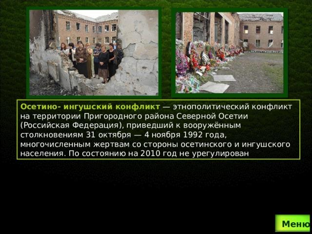 Осетино- ингушский конфликт — этнополитический конфликт на территории Пригородного района Северной Осетии (Российская Федерация), приведший к вооружённым столкновениям 31 октября— 4 ноября 1992 года, многочисленным жертвам со стороны осетинского и ингушского населения. По состоянию на 2010 год не урегулирован .  Меню