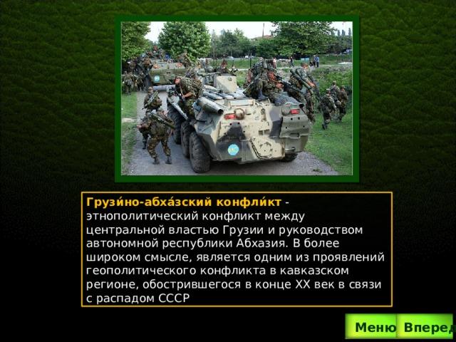 Грузи́но-абха́зский конфли́кт  -  этнополитический конфликт между центральной властью Грузии и руководством автономной республики Абхазия. В более широком смысле, является одним из проявлений геополитического конфликта в кавказском регионе, обострившегося в конце XX век в связи с распадом СССР . Вперед  Меню