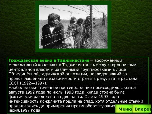 Гражданская война в Таджикистане — вооружённый межклановый конфликт в Таджикистане между сторонниками центральной власти и различными группировками в лице Объединённой  таджикской оппозиции, последовавший за провозглашением независимости страны в результате распада СССР (1992—1997). Наиболее ожесточённое противостояние происходило с конца августа 1992 года по июль 1993 года, когда страна была фактически разделена на две части. С лета 1993 года интенсивность конфликта пошла на спад, хотя отдельные стычки продолжались до примирения противоборствующих сторон 27 июня,1997 года. Вперед  Меню